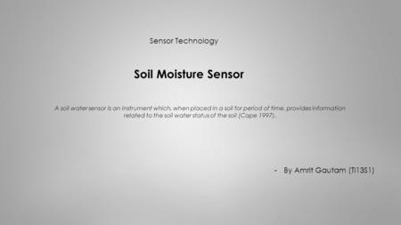 Sensor Technology Soil Moisture Sensor -By Amrit Gautam (TI13S1) A soil water sensor is an instrument which, when placed in a soil for period of time,