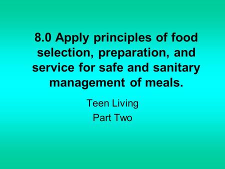 8.0 Apply principles of food selection, preparation, and service for safe and sanitary management of meals. Teen Living Part Two.