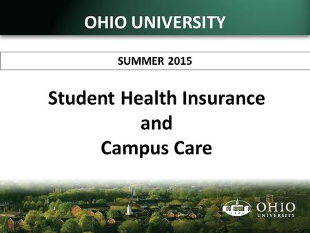 Student Health Insurance and Campus Care SUMMER 2015 OHIO UNIVERSITY.