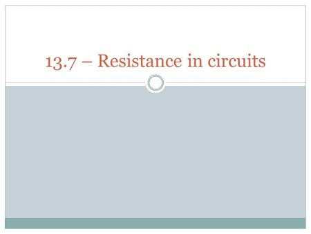 13.7 – Resistance in circuits. Electrical resistance Electrical resistance is the opposition to the movement of electrons as they flow through a circuit.