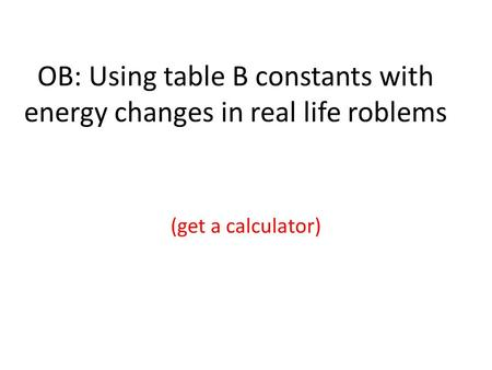 OB: Using table B constants with energy changes in real life roblems (get a calculator)