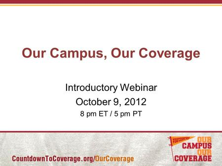 Our Campus, Our Coverage Introductory Webinar October 9, 2012 8 pm ET / 5 pm PT.