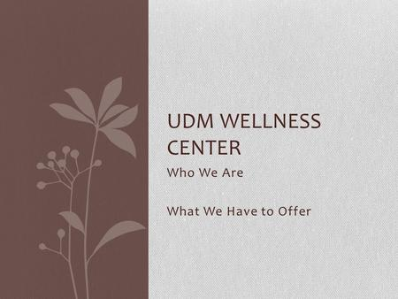 Who We Are What We Have to Offer UDM WELLNESS CENTER.