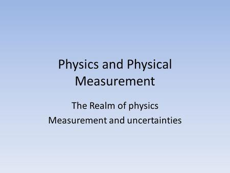 Physics and Physical Measurement The Realm of physics Measurement and uncertainties.