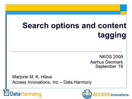 Search options and content tagging NKOS 2008 Aarhus Denmark September 19 Marjorie M. K. Hlava Access Innovations, Inc – Data Harmony.