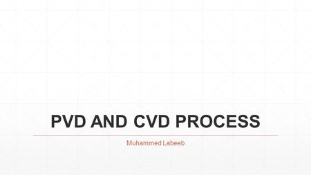 PVD AND CVD PROCESS Muhammed Labeeb. CONTENTS ▪PHYSICAL VAPOUR DEPOSITION ▪CHEMICAL VAPOUR DEPOSITION ▪REFERENCES.