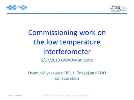 Commissioning work on the low temperature interferometer 5/17/2010 GWADW at Kyoto Osamu Miyakawa (ICRR, U-Tokyo) and CLIO collaboration 5/17/2010 GWADW.