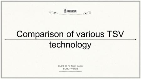 Comparison of various TSV technology ELEC 5070 Term paper SONG Wenjie.