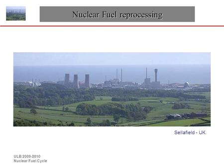 ULB 2009-2010 Nuclear Fuel Cycle Nuclear Fuel reprocessing Sellafield - UK.