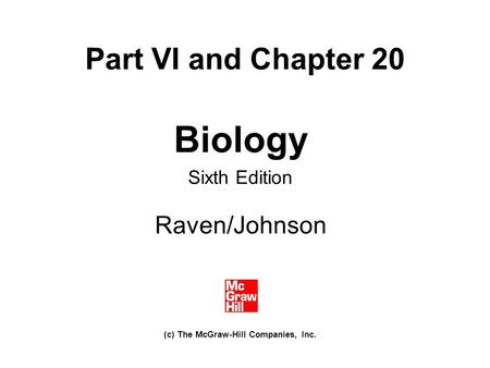 Part VI and Chapter 20 Biology Sixth Edition Raven/Johnson (c) The McGraw-Hill Companies, Inc.