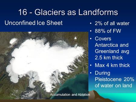 16 - Glaciers as Landforms 2% of all water 88% of FW Covers Antarctica and Greenland avg 2.5 km thick Max 4 km thick During Pleistocene 20% of water on.