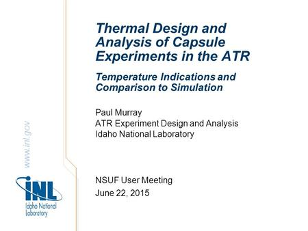 Www.inl.gov Thermal Design and Analysis of Capsule Experiments in the ATR Paul Murray ATR Experiment Design and Analysis Idaho National Laboratory NSUF.