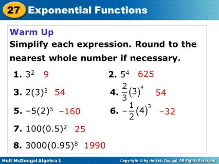 Holt McDougal Algebra 1 27 Exponential Functions Warm Up Simplify each expression. Round to the nearest whole number if necessary. 1. 3 2 2. 5 4 3. 2(3)