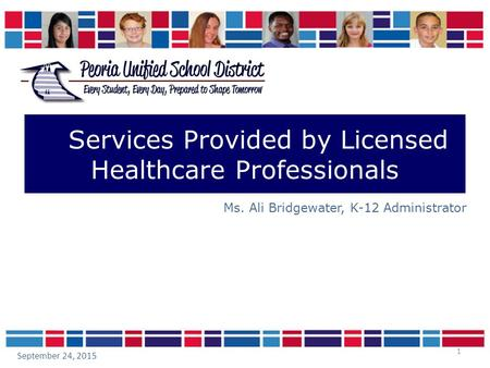 1 Services Provided by Licensed Healthcare Professionals Ms. Ali Bridgewater, K-12 Administrator September 24, 2015.