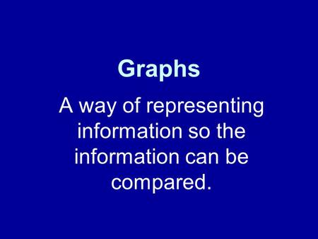 Graphs A way of representing information so the information can be compared.