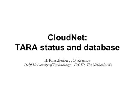 CloudNet: TARA status and database H. Russchenberg, O. Krasnov Delft University of Technology – IRCTR, The Netherlands.