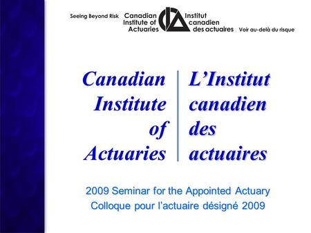 2009 Seminar for the Appointed Actuary Colloque pour l'actuaire désigné 2009 2009 Seminar for the Appointed Actuary Colloque pour l'actuaire désigné 2009.