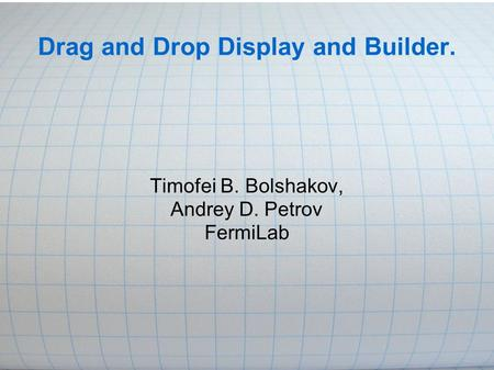 Drag and Drop Display and Builder. Timofei B. Bolshakov, Andrey D. Petrov FermiLab.