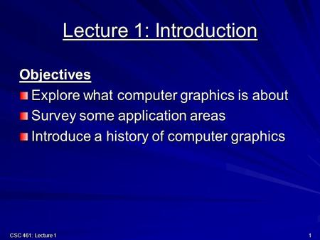 CSC 461: Lecture 1 1 Lecture 1: Introduction Objectives Explore what computer graphics is about Survey some application areas Introduce a history of computer.