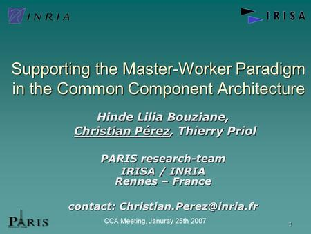 1 CCA Meeting, Januray 25th 2007 Supporting the Master-Worker Paradigm in the Common Component Architecture Hinde Lilia Bouziane, Christian Pérez, Thierry.
