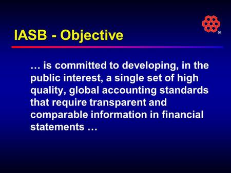 ® IASB - Objective … is committed to developing, in the public interest, a single set of high quality, global accounting standards that require transparent.