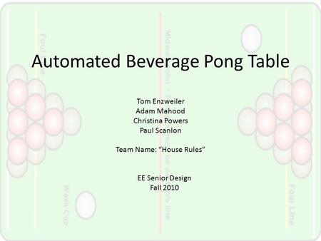 "Automated Beverage Pong Table Tom Enzweiler Adam Mahood Christina Powers Paul Scanlon Team Name: ""House Rules"" EE Senior Design Fall 2010."