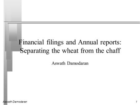 Aswath Damodaran1 Financial filings and Annual reports: Separating the wheat from the chaff Aswath Damodaran.