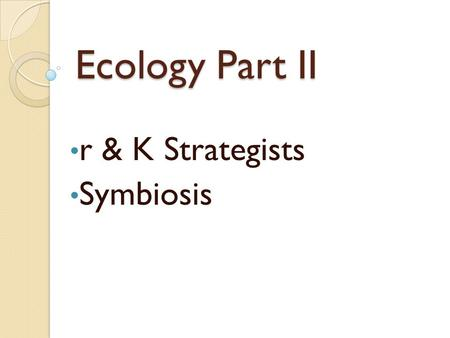 Ecology Part II r & K Strategists Symbiosis. r-Strategists Many species of life that can reproduce rapidly under ideal conditions are called r- strategists.