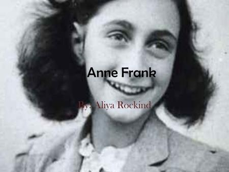 Anne Frank By: Aliya Rockind. Anne's Family Anne and her family were Jewish. The Frank family lived in the Netherlands, witch is also known as Holland.