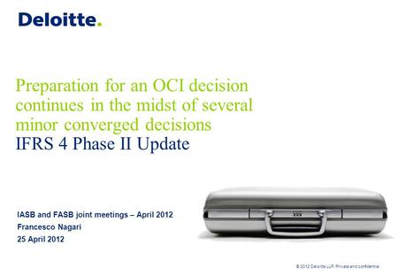 © 2012 Deloitte LLP. Private and confidential Preparation for an OCI decision continues in the midst of several minor converged decisions IFRS 4 Phase.