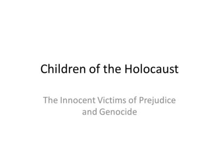 Children of the Holocaust The Innocent Victims of Prejudice and Genocide.