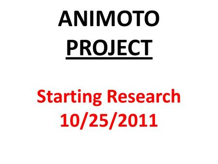 ANIMOTO PROJECT Starting Research 10/25/2011. Today we begin finding information (facts) on the TWO words we have been assigned for the ANIMOTO Film Project.