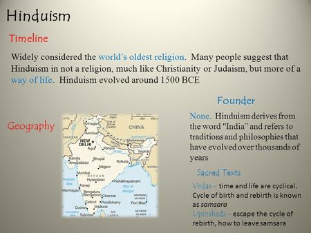 Hinduism Timeline Geography Founder Widely considered the world's oldest religion. Many people suggest that Hinduism in not a religion, much like Christianity.