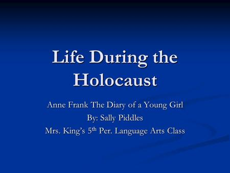 Life During the Holocaust Anne Frank The Diary of a Young Girl By: Sally Piddles Mrs. King's 5 th Per. Language Arts Class.