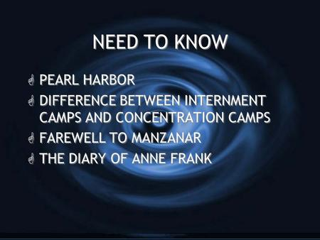 NEED TO KNOW G PEARL HARBOR G DIFFERENCE BETWEEN INTERNMENT CAMPS AND CONCENTRATION CAMPS G FAREWELL TO MANZANAR G THE DIARY OF ANNE FRANK GPGPEARL HARBOR.