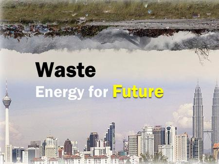 Waste Future Energy for Future. Waste WaterHumanHeat Waste Industrial Commercial Residential.