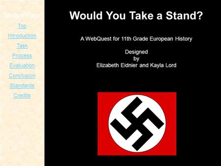 Student Page Top Introduction Task Process Evaluation Conclusion Standards Credits Would You Take a Stand? A WebQuest for 11th Grade European History Designed.