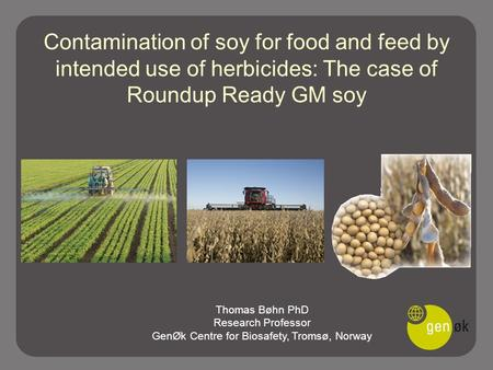 Contamination of soy for food and feed by intended use of herbicides: The case of Roundup Ready GM soy Thomas Bøhn PhD Research Professor GenØk Centre.