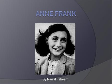 By Nawal Faheem. Childhood  Anne Frank was a born on the 12 th of June in 1929 in Frankfurt, Germany  Her parents were Otto and Edith.  She had only.