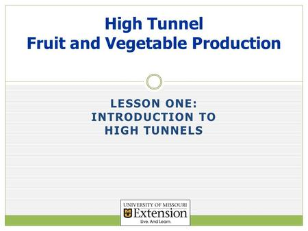 LESSON ONE: INTRODUCTION TO HIGH TUNNELS High Tunnel Fruit and Vegetable Production.