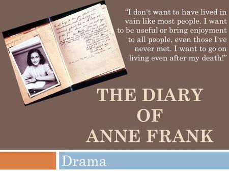 "THE DIARY OF ANNE FRANK Drama ""I don't want to have lived in vain like most people. I want to be useful or bring enjoyment to all people, even those I've."