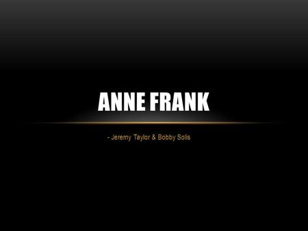 - Jeremy Taylor & Bobby Solis ANNE FRANK. WHO WAS SHE? Born Annelies Marie Frank on June 12 th, 1929 in Frankfurt, Germany, to Otto and Edith Frank Was.