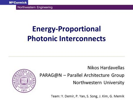 Energy-Proportional Photonic Interconnects Nikos Hardavellas – Parallel Architecture Group Northwestern University Team: Y. Demir, P. Yan, S. Song,