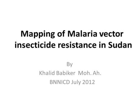 Mapping of Malaria vector insecticide resistance in Sudan By Khalid Babiker Moh. Ah. July 2012 BNNICD.