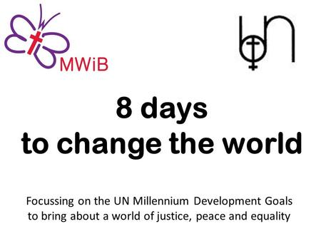 8 days to change the world Focussing on the UN Millennium Development Goals to bring about a world of justice, peace and equality.