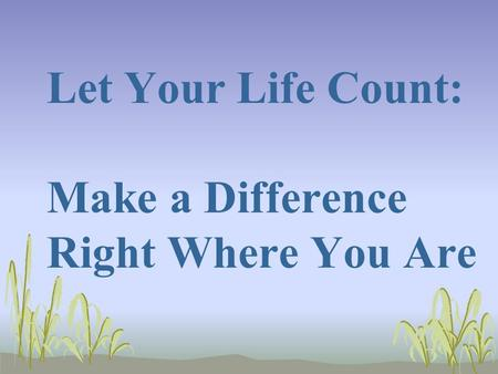 Let Your Life Count: Make a Difference Right Where You Are.