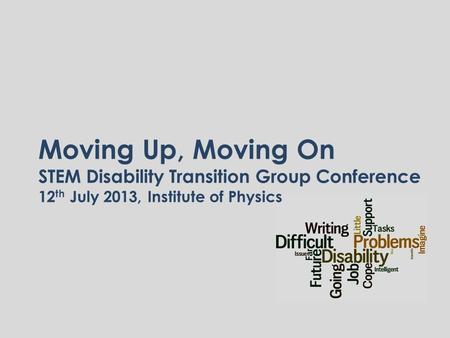 Moving Up, Moving On STEM Disability Transition Group Conference 12 th July 2013, Institute of Physics.