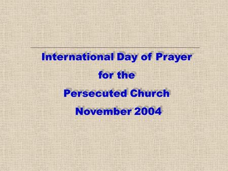 International Day of Prayer for the Persecuted Church November 2004 International Day of Prayer for the Persecuted Church November 2004.