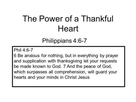 The Power of a Thankful Heart Philippians 4:6-7 Phil 4:6-7 6 Be anxious for nothing, but in everything by prayer and supplication with thanksgiving let.