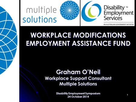 1 WORKPLACE MODIFICATIONS EMPLOYMENT ASSISTANCE FUND Graham O'Neil Workplace Support Consultant Multiple Solutions Disability Employment Symposium 24 October.